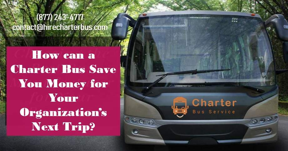 How can a Charter Bus Save You Money for Your Organization's Next Trip?